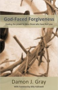 God-Faced Forgiveness - Finding the power to bless those who have hurt you, by Damon J. Gray with Foreword by Billy Hallowell
